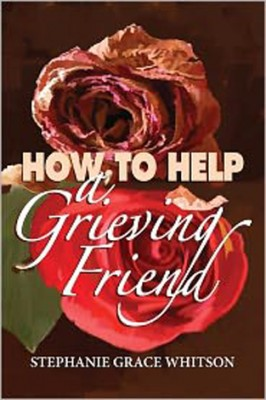 How to Help a Grieving Friend, a Candid Guide for Those Who Care